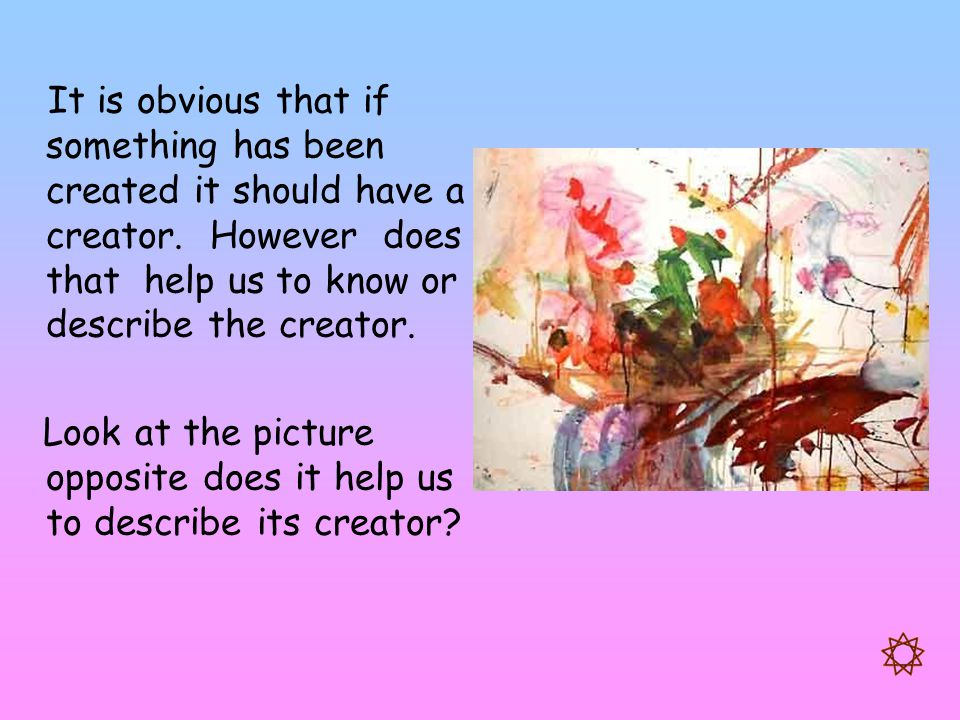 It is obvious that if something has been created it should have a creator. However does that help us to know or describe the creator. Look at the pict