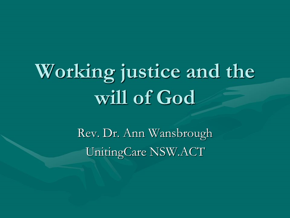 Working justice and the will of God Rev. Dr. Ann Wansbrough UnitingCare NSW.ACT