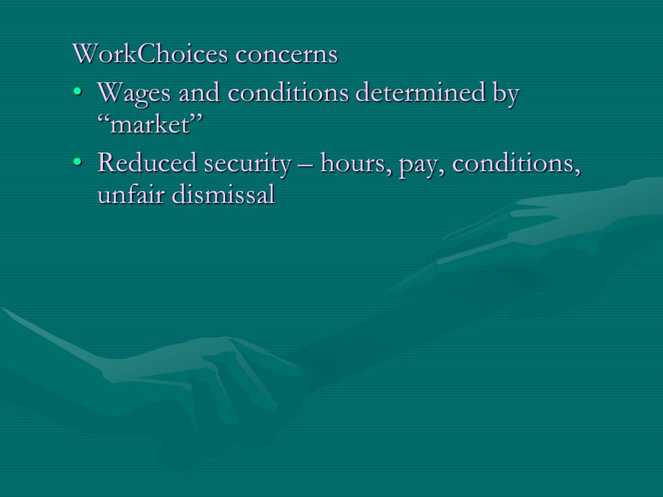 "WorkChoices concerns Wages and conditions determined by ""market""Wages and conditions determined by ""market"" Reduced security – hours, pay, conditions,"
