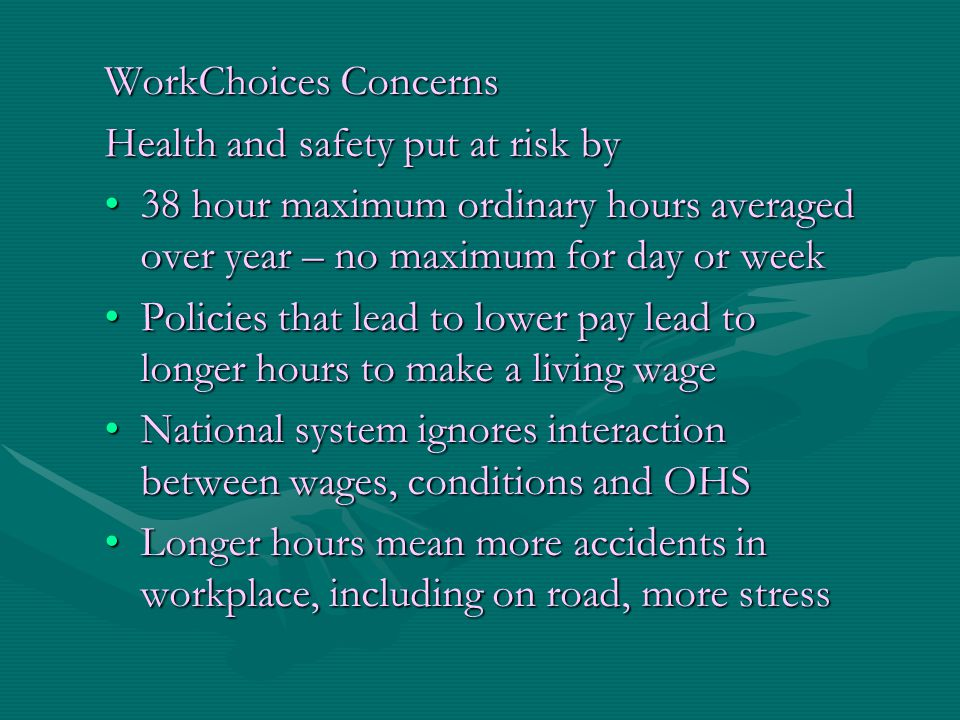 WorkChoices Concerns Health and safety put at risk by 38 hour maximum ordinary hours averaged over year – no maximum for day or week38 hour maximum or