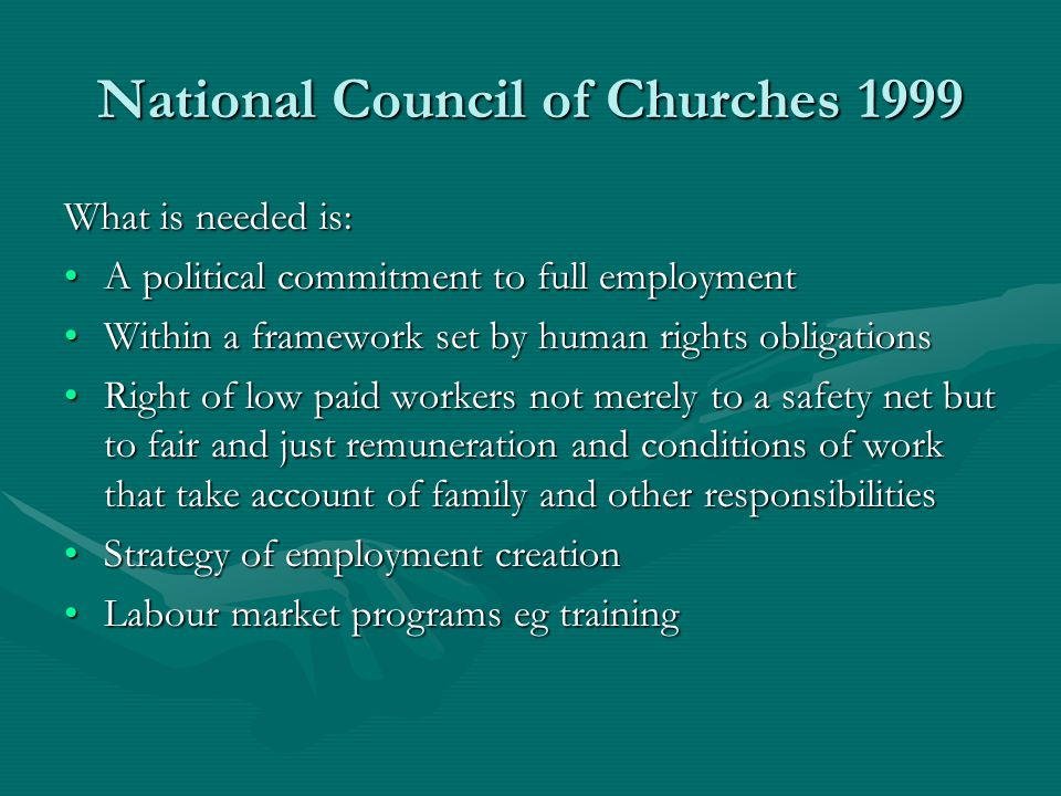 National Council of Churches 1999 What is needed is: A political commitment to full employmentA political commitment to full employment Within a frame