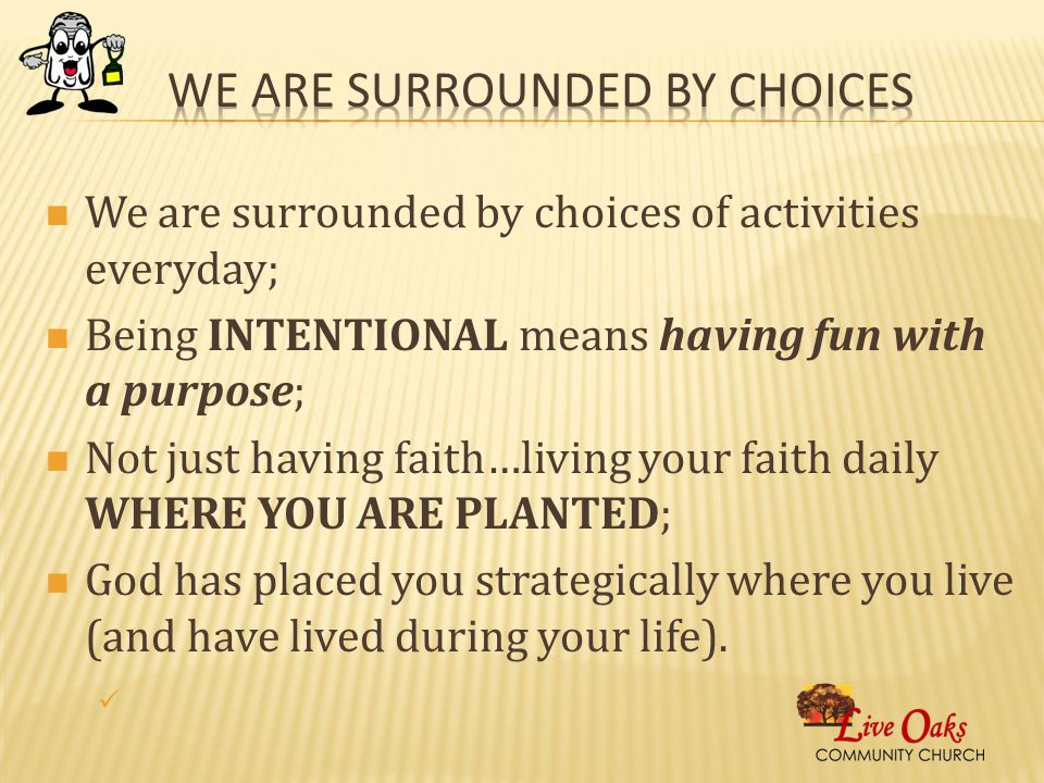 We are surrounded by choices of activities everyday; Being INTENTIONAL means having fun with a purpose; Not just having faith…living your faith daily WHERE YOU ARE PLANTED; God has placed you strategically where you live (and have lived during your life).