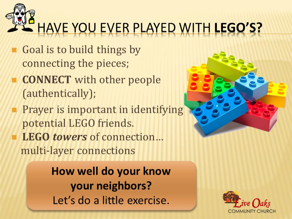 Goal is to build things by connecting the pieces; CONNECT with other people (authentically); Prayer is important in identifying potential LEGO friends.
