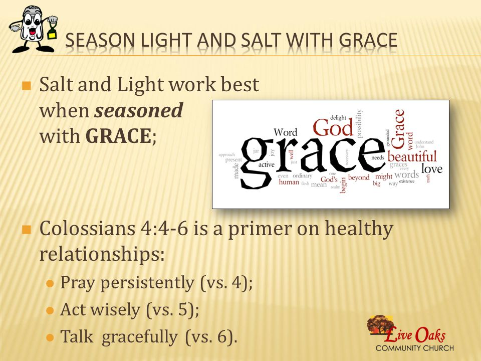 Salt and Light work best when seasoned with GRACE; Colossians 4:4-6 is a primer on healthy relationships: Pray persistently (vs.