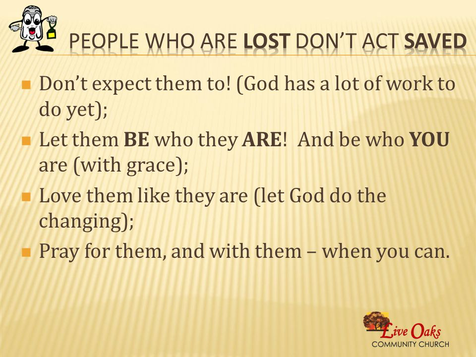 Don't expect them to.(God has a lot of work to do yet); Let them BE who they ARE.