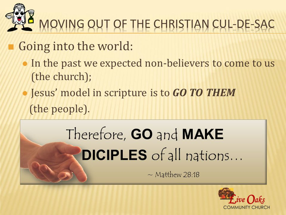 Going into the world: In the past we expected non-believers to come to us (the church); Jesus' model in scripture is to GO TO THEM (the people).