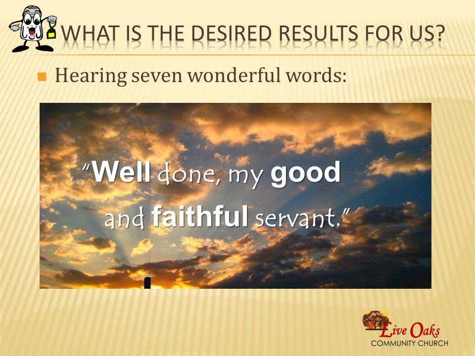 Hearing seven wonderful words: Well done, my good and faithful servant.