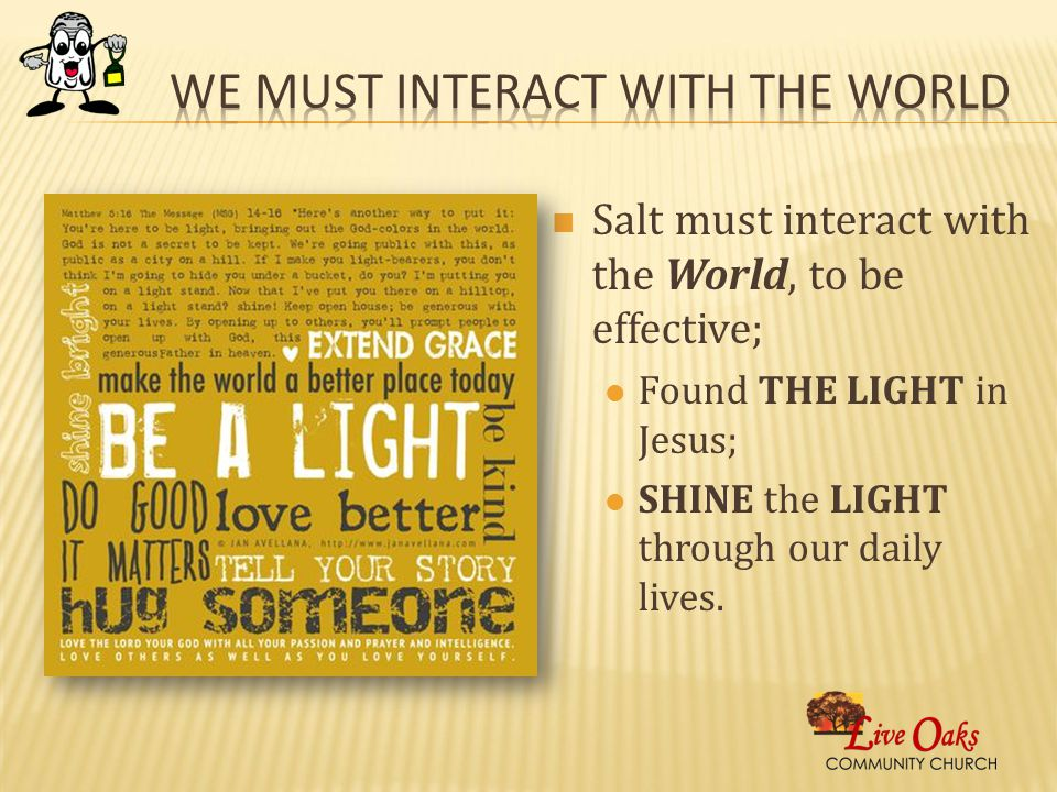 Salt must interact with the World, to be effective; Found THE LIGHT in Jesus; SHINE the LIGHT through our daily lives.