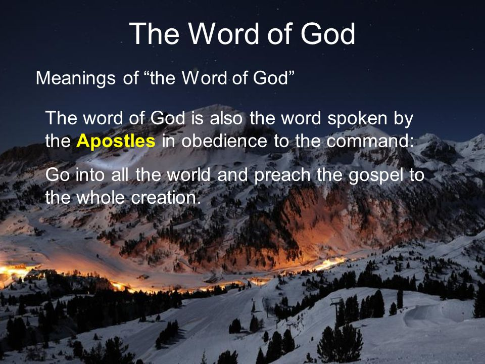 18 The Word of God Meanings of the Word of God The word of God is also the word spoken by the Apostles in obedience to the command: Go into all the world and preach the gospel to the whole creation.