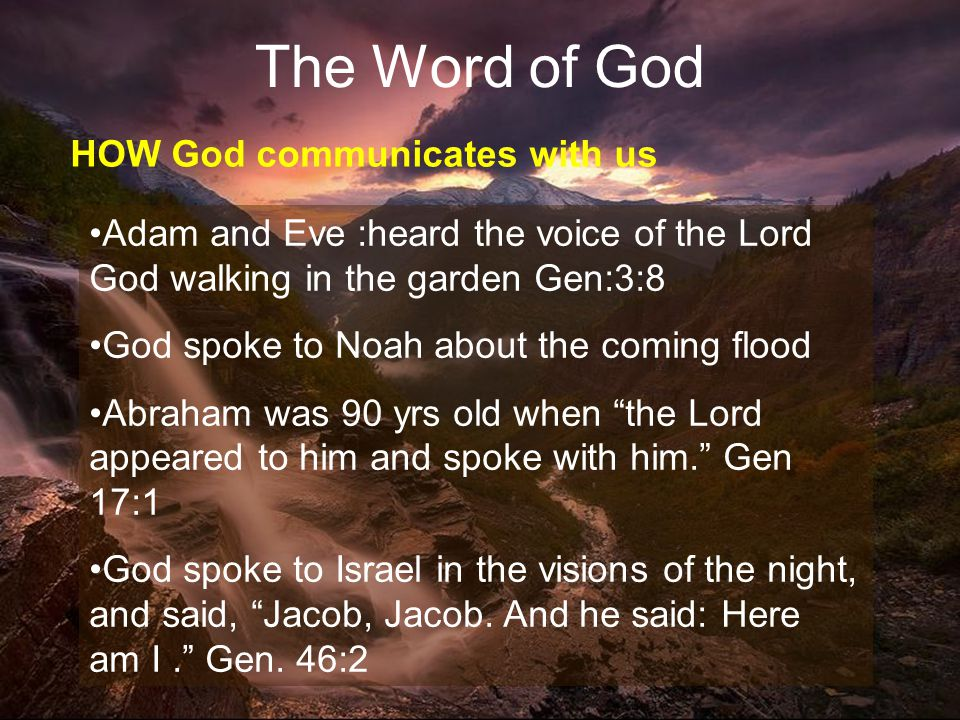 20 The Word of God HOW God communicates with us Adam and Eve :heard the voice of the Lord God walking in the garden Gen:3:8 God spoke to Noah about the coming flood Abraham was 90 yrs old when the Lord appeared to him and spoke with him. Gen 17:1 God spoke to Israel in the visions of the night, and said, Jacob, Jacob.