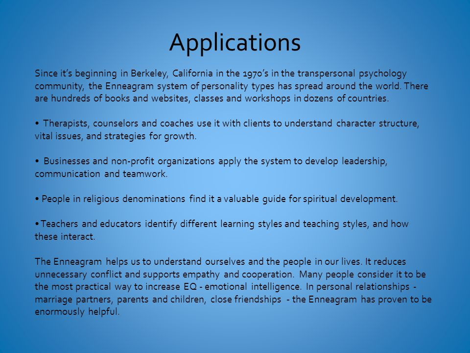 Applications Since it's beginning in Berkeley, California in the 1970's in the transpersonal psychology community, the Enneagram system of personality types has spread around the world.