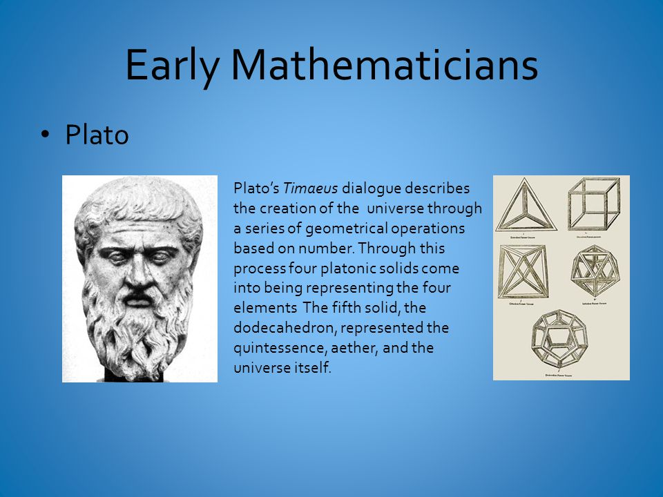 Early Mathematicians Plato Plato's Timaeus dialogue describes the creation of the universe through a series of geometrical operations based on number.