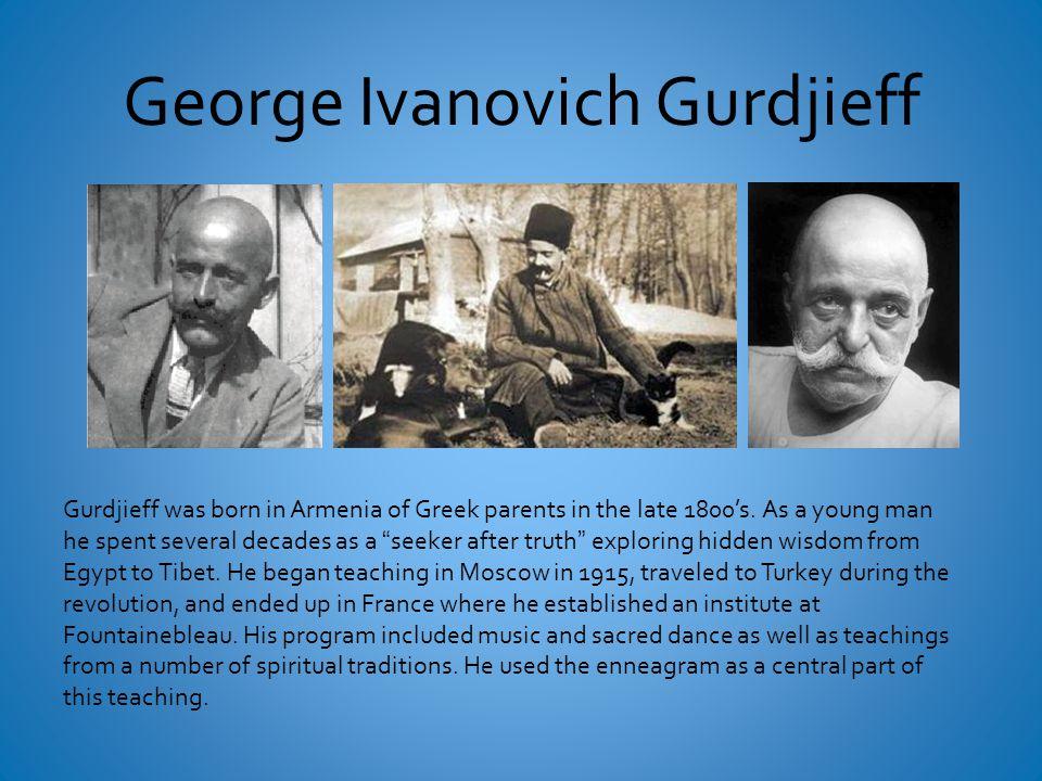 George Ivanovich Gurdjieff Gurdjieff was born in Armenia of Greek parents in the late 1800's.