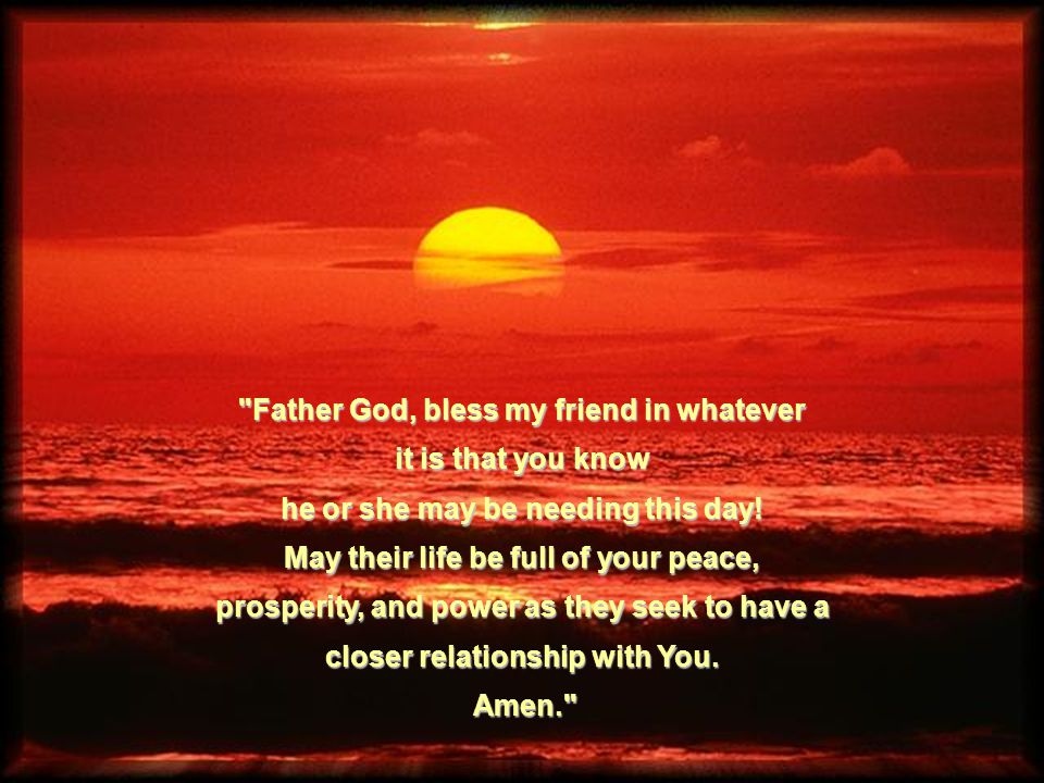 Father God, bless my friend in whatever it is that you know he or she may be needing this day.