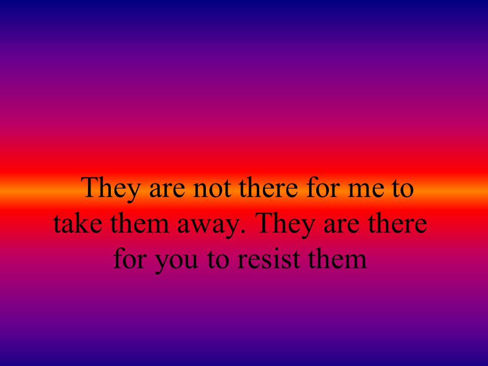 They are not there for me to take them away. They are there for you to resist them