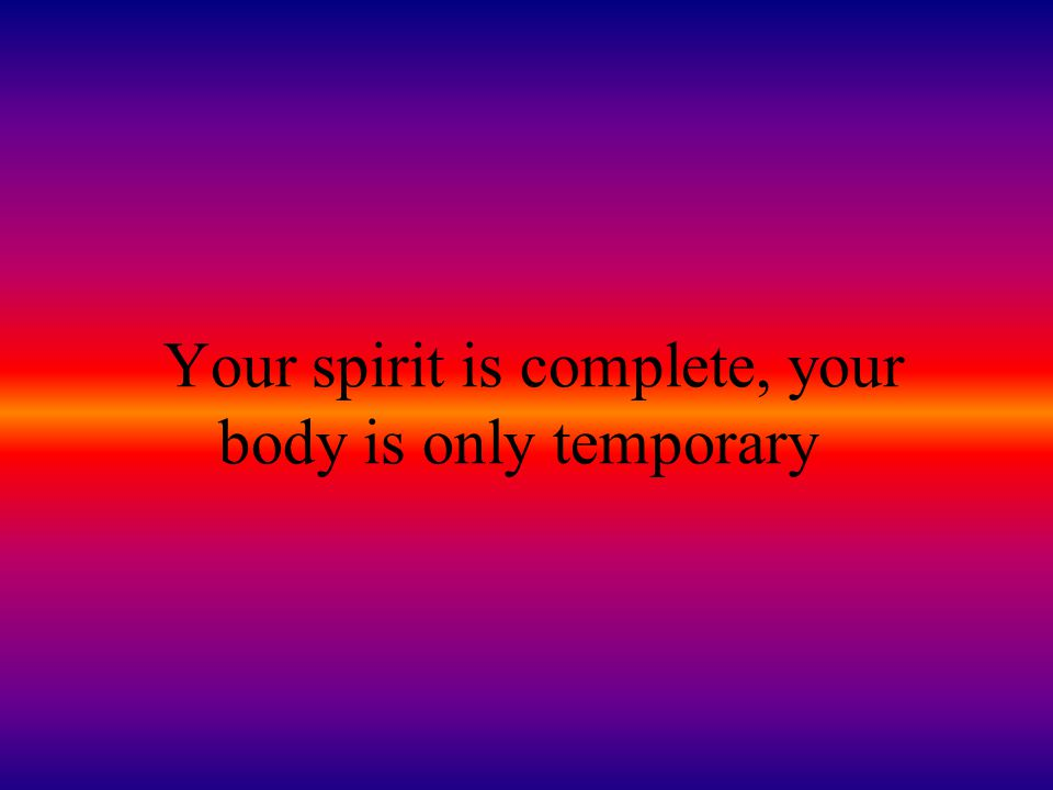Your spirit is complete, your body is only temporary