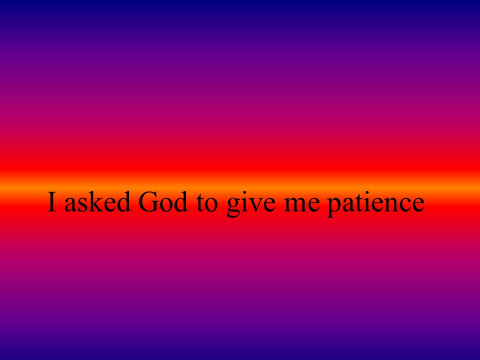 I asked God to give me patience