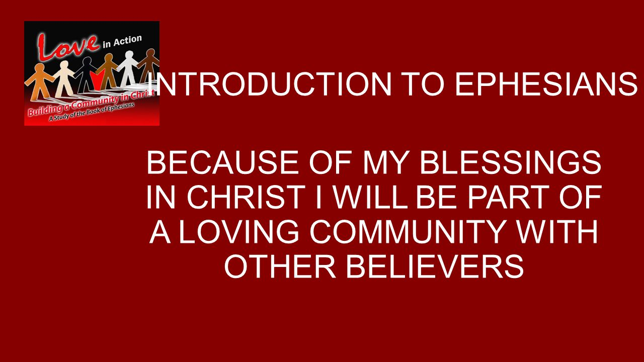 INTRODUCTION TO EPHESIANS BECAUSE OF MY BLESSINGS IN CHRIST I WILL BE PART OF A LOVING COMMUNITY WITH OTHER BELIEVERS