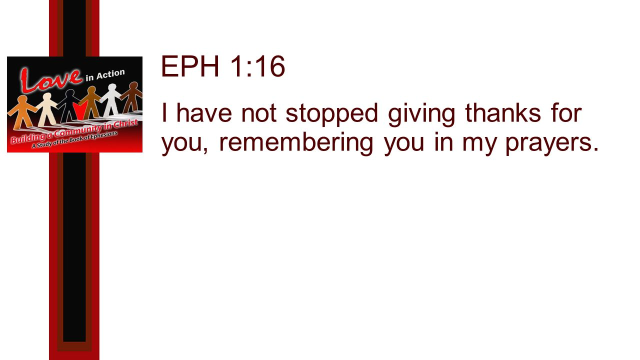 EPH 1:16 I have not stopped giving thanks for you, remembering you in my prayers.