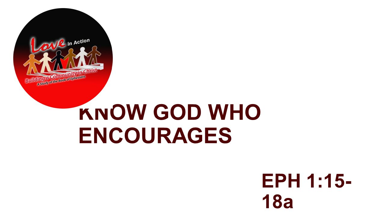 KNOW GOD WHO ENCOURAGES EPH 1:15- 18a
