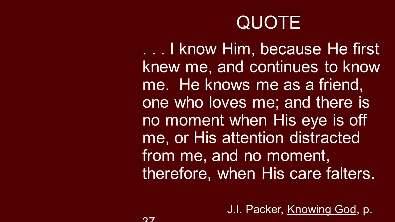 QUOTE... I know Him, because He first knew me, and continues to know me.