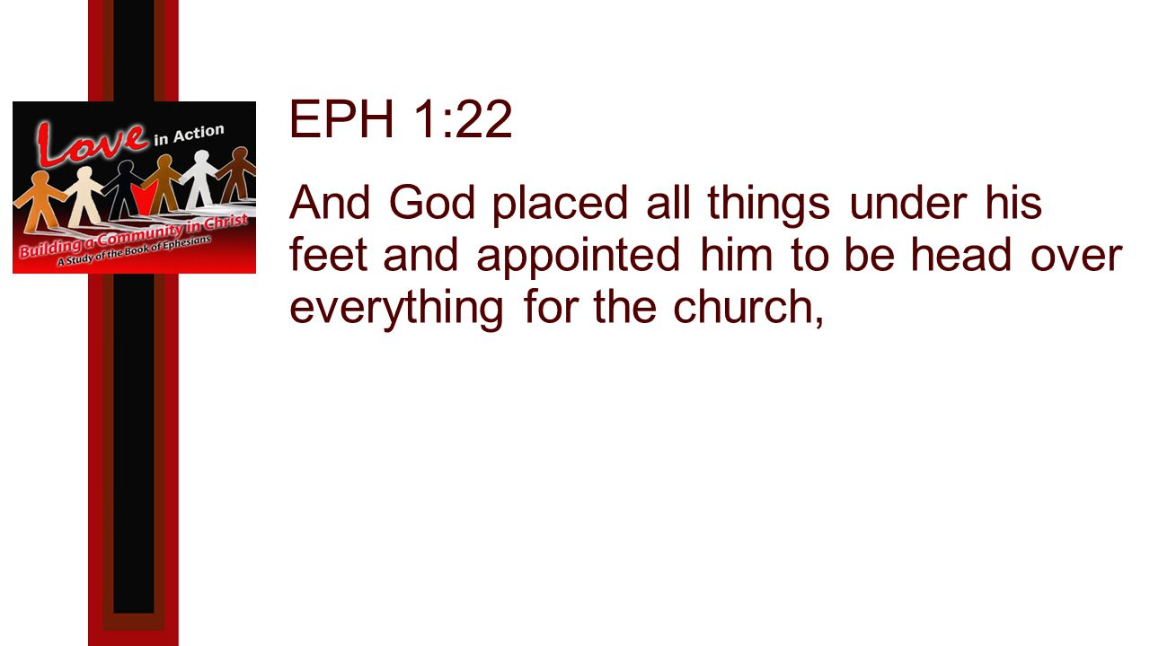 EPH 1:22 And God placed all things under his feet and appointed him to be head over everything for the church,