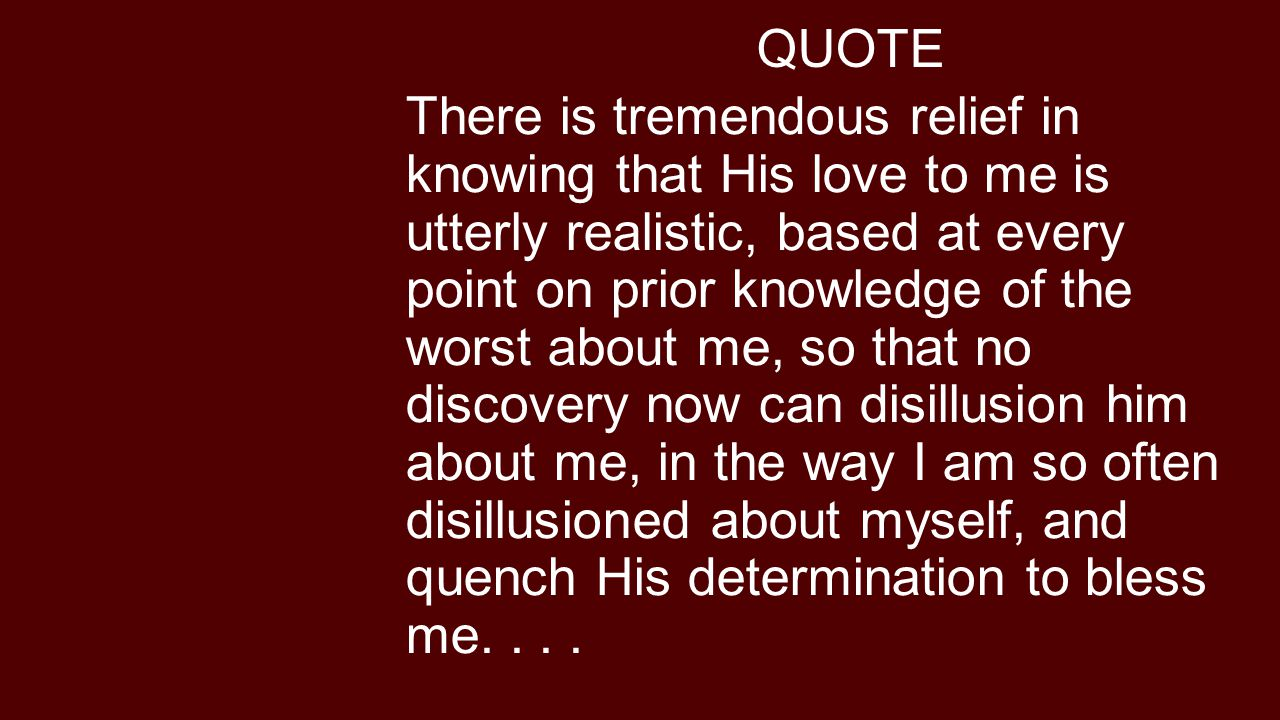 QUOTE There is tremendous relief in knowing that His love to me is utterly realistic, based at every point on prior knowledge of the worst about me, so that no discovery now can disillusion him about me, in the way I am so often disillusioned about myself, and quench His determination to bless me....