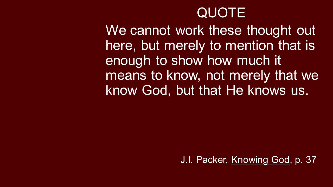QUOTE We cannot work these thought out here, but merely to mention that is enough to show how much it means to know, not merely that we know God, but that He knows us.