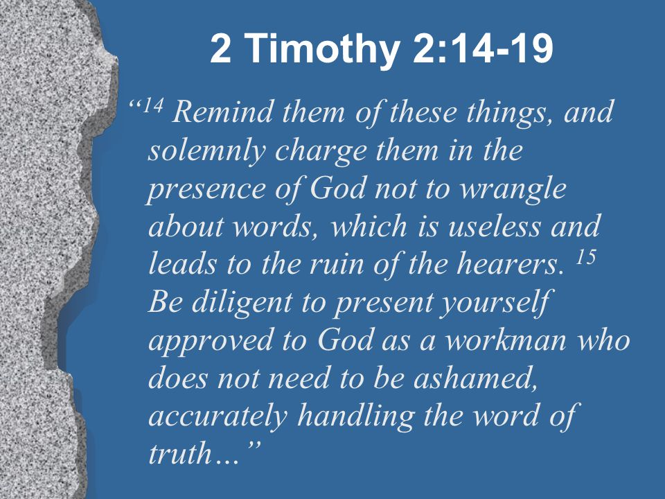"""2 Timothy 2:14-19 """" 14 Remind them of these things, and solemnly charge them in the presence of God not to wrangle about words, which is useless and l"""