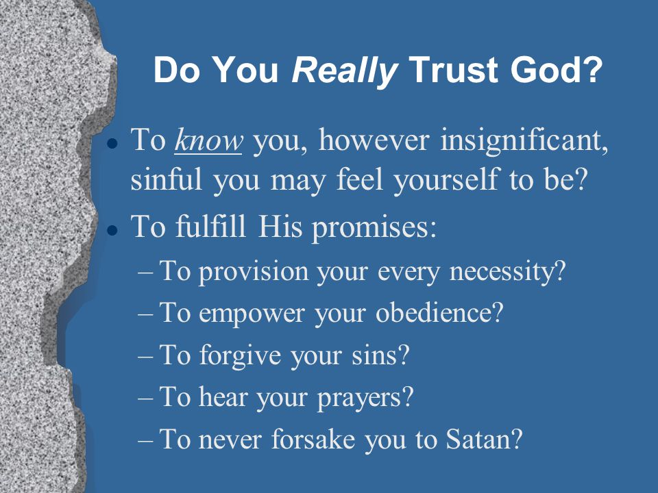Do You Really Trust God. l To know you, however insignificant, sinful you may feel yourself to be.