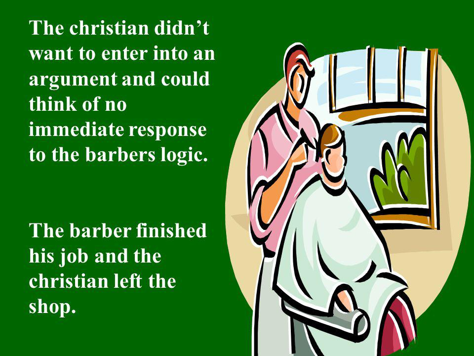 The christian didn't want to enter into an argument and could think of no immediate response to the barbers logic.