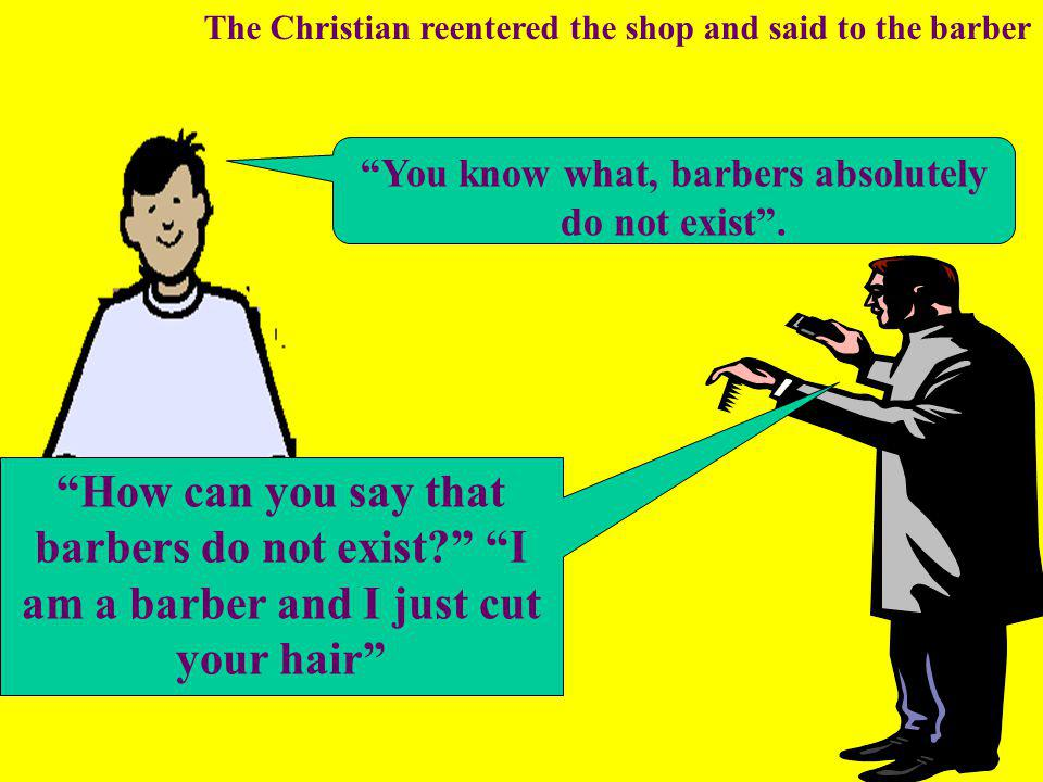 How can you say that barbers do not exist I am a barber and I just cut your hair You know what, barbers absolutely do not exist .
