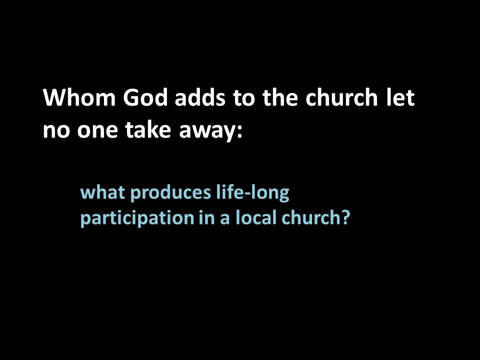 Whom God adds to the church let no one take away: what produces life-long participation in a local church?