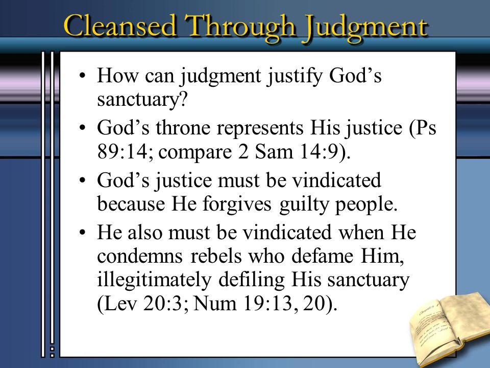 Cleansed Through Judgment Judgment between loyal and disloyal (Dan 7). = Justifying/cleansing God's (heavenly) sanctuary (Dan 8). Justifying God's san