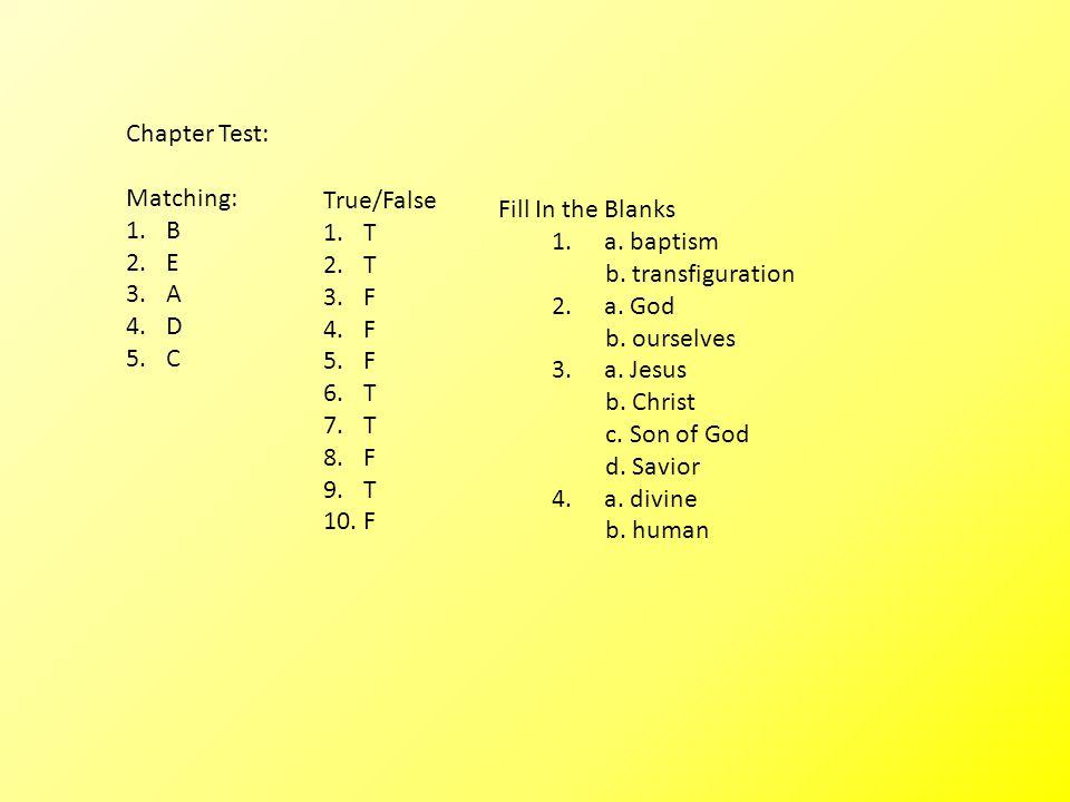 Chapter Test: Matching: 1.B 2.E 3.A 4.D 5.C True/False 1.T 2.T 3.F 4.F 5.F 6.T 7.T 8.F 9.T 10.F Fill In the Blanks 1.