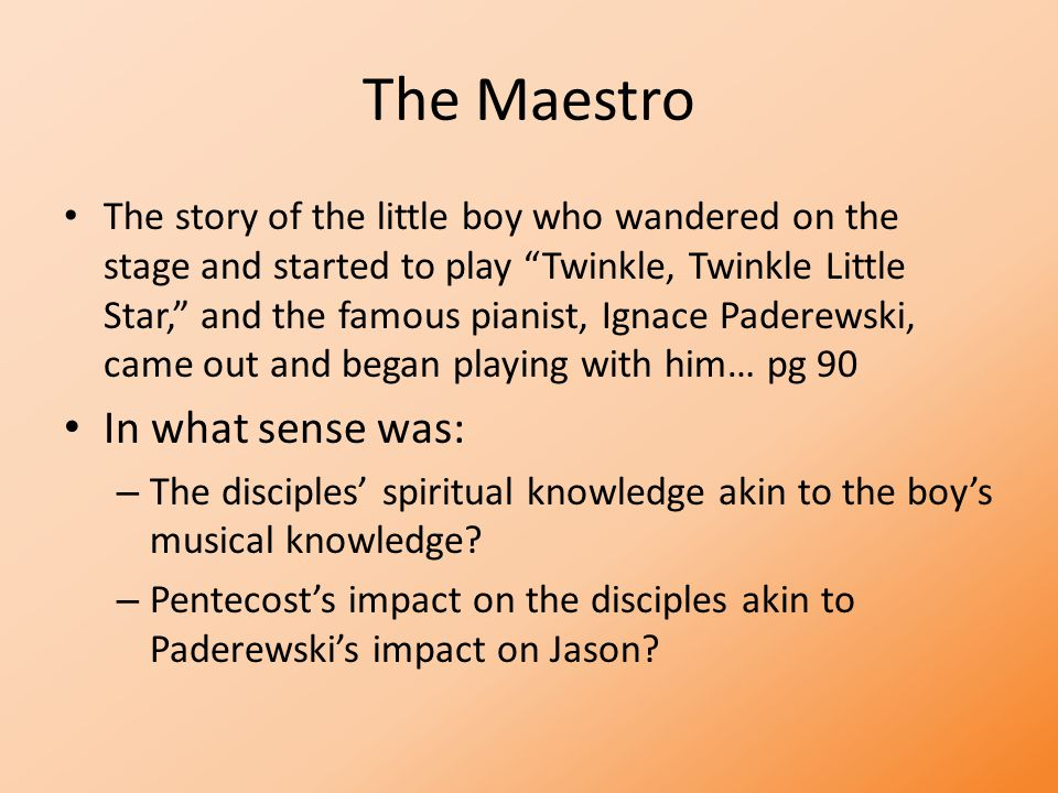 The Maestro The story of the little boy who wandered on the stage and started to play Twinkle, Twinkle Little Star, and the famous pianist, Ignace Paderewski, came out and began playing with him… pg 90 In what sense was: – The disciples' spiritual knowledge akin to the boy's musical knowledge.