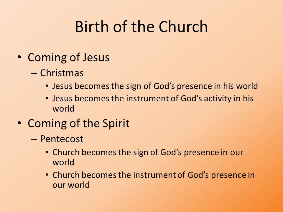 Birth of the Church Coming of Jesus – Christmas Jesus becomes the sign of God's presence in his world Jesus becomes the instrument of God's activity in his world Coming of the Spirit – Pentecost Church becomes the sign of God's presence in our world Church becomes the instrument of God's presence in our world