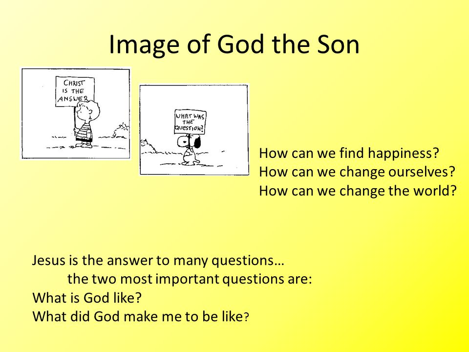 Image of God the Son How can we find happiness. How can we change ourselves.
