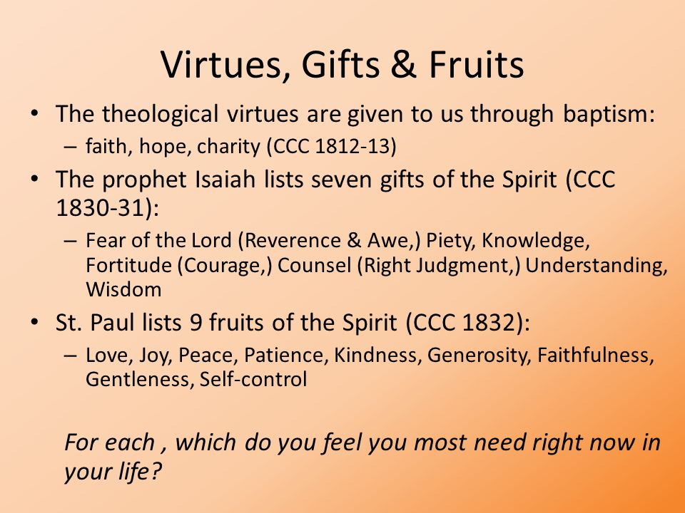Virtues, Gifts & Fruits The theological virtues are given to us through baptism: – faith, hope, charity (CCC 1812-13) The prophet Isaiah lists seven gifts of the Spirit (CCC 1830-31): – Fear of the Lord (Reverence & Awe,) Piety, Knowledge, Fortitude (Courage,) Counsel (Right Judgment,) Understanding, Wisdom St.