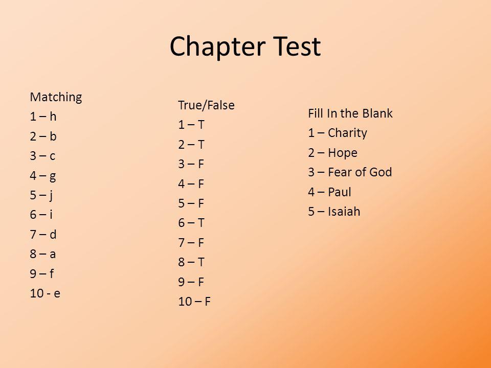 Chapter Test Matching 1 – h 2 – b 3 – c 4 – g 5 – j 6 – i 7 – d 8 – a 9 – f 10 - e True/False 1 – T 2 – T 3 – F 4 – F 5 – F 6 – T 7 – F 8 – T 9 – F 10 – F Fill In the Blank 1 – Charity 2 – Hope 3 – Fear of God 4 – Paul 5 – Isaiah