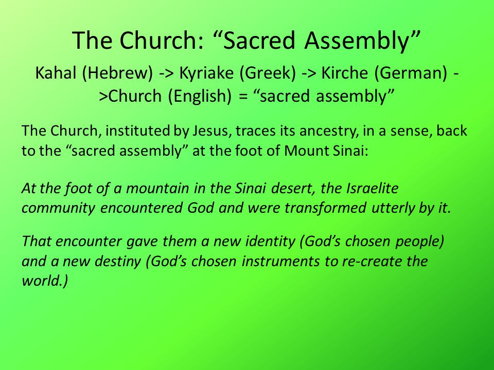 The Church: Sacred Assembly Kahal (Hebrew) -> Kyriake (Greek) -> Kirche (German) - >Church (English) = sacred assembly The Church, instituted by Jesus, traces its ancestry, in a sense, back to the sacred assembly at the foot of Mount Sinai: At the foot of a mountain in the Sinai desert, the Israelite community encountered God and were transformed utterly by it.