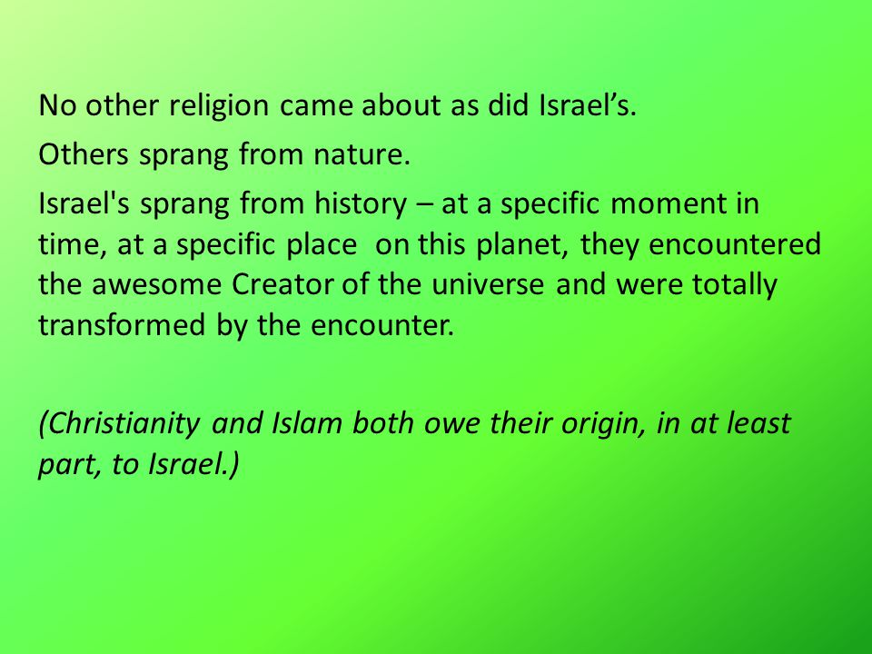 No other religion came about as did Israel's. Others sprang from nature.