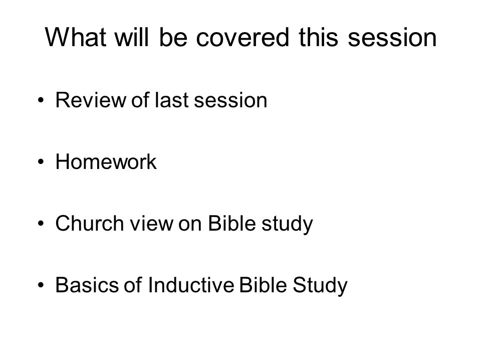 What will be covered this session Review of last session Homework Church view on Bible study Basics of Inductive Bible Study