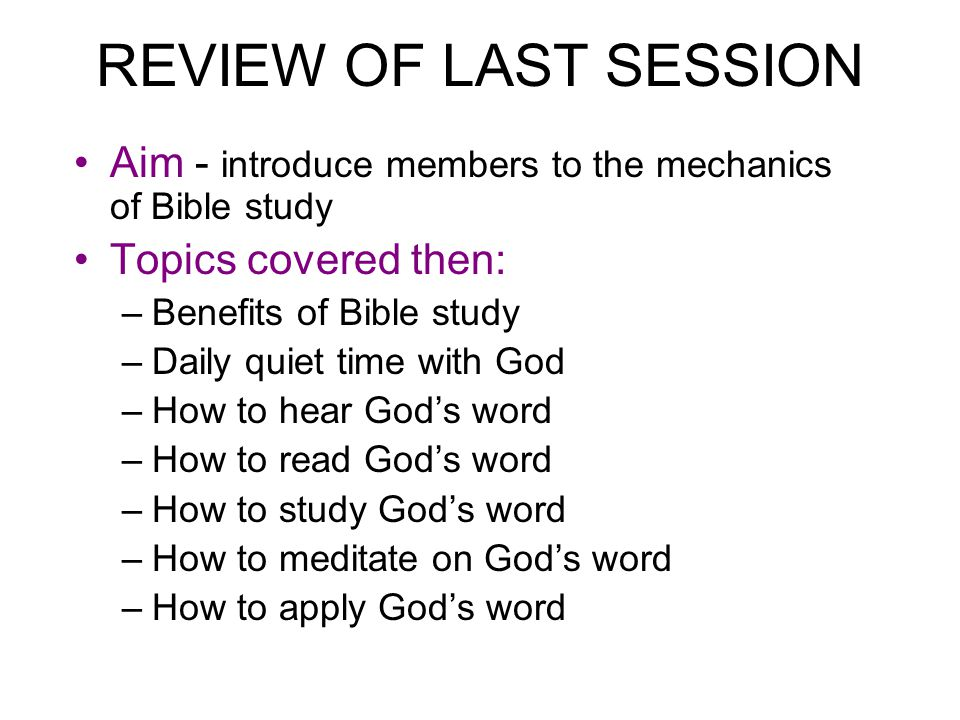 REVIEW OF LAST SESSION Aim - introduce members to the mechanics of Bible study Topics covered then: –Benefits of Bible study –Daily quiet time with Go
