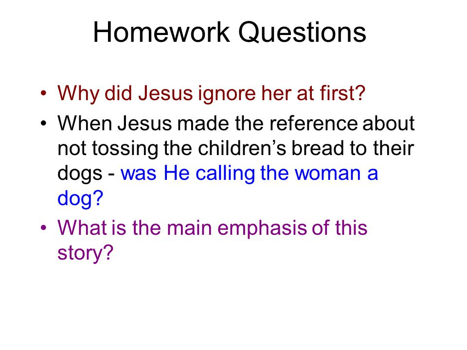 Homework Questions Why did Jesus ignore her at first? When Jesus made the reference about not tossing the children's bread to their dogs - was He call