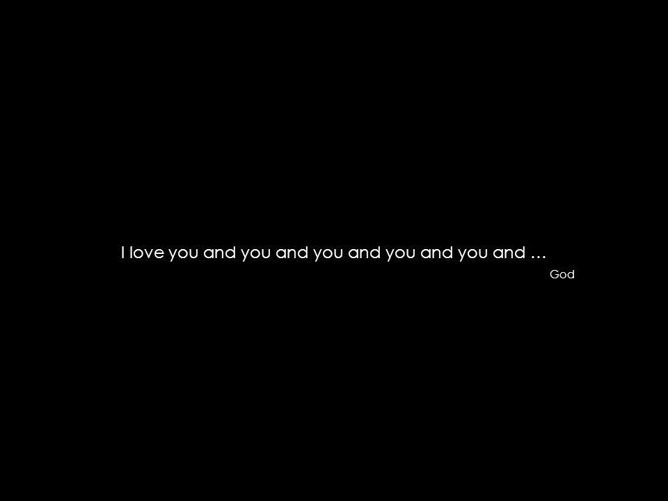 I love you and you and you and you and you and … God