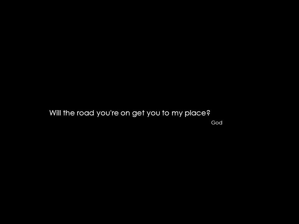 Will the road you re on get you to my place? God