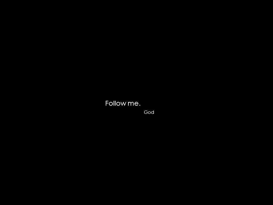 Follow me. God