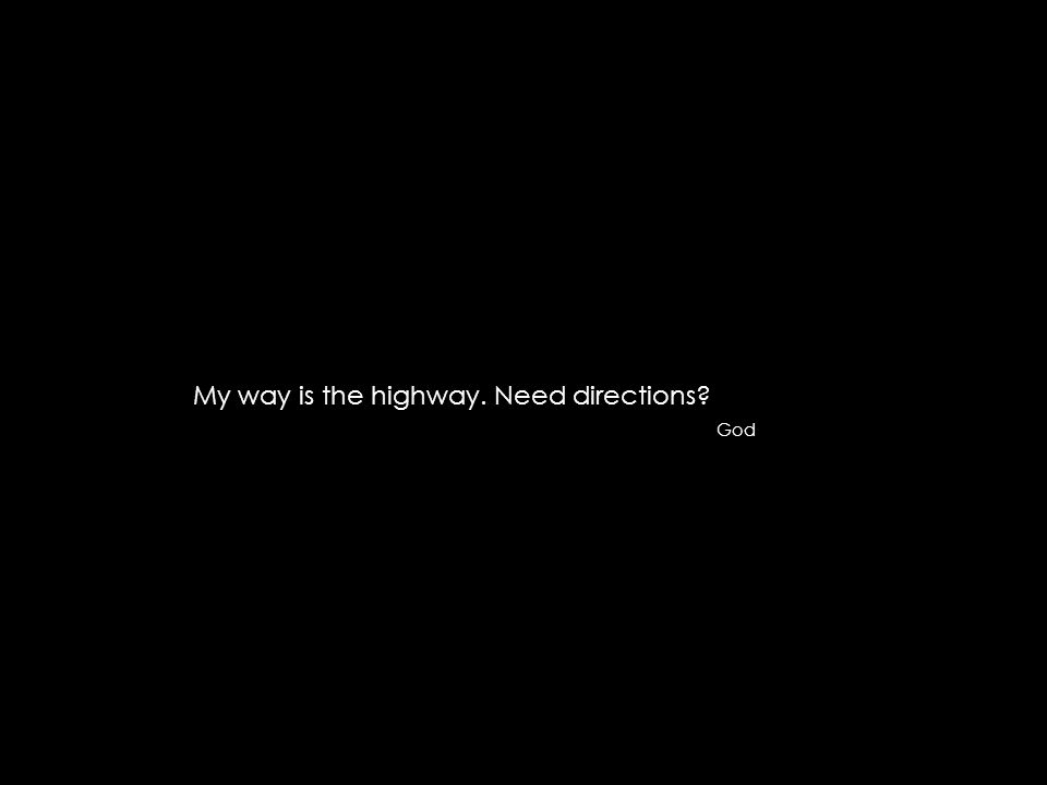 My way is the highway. Need directions? God