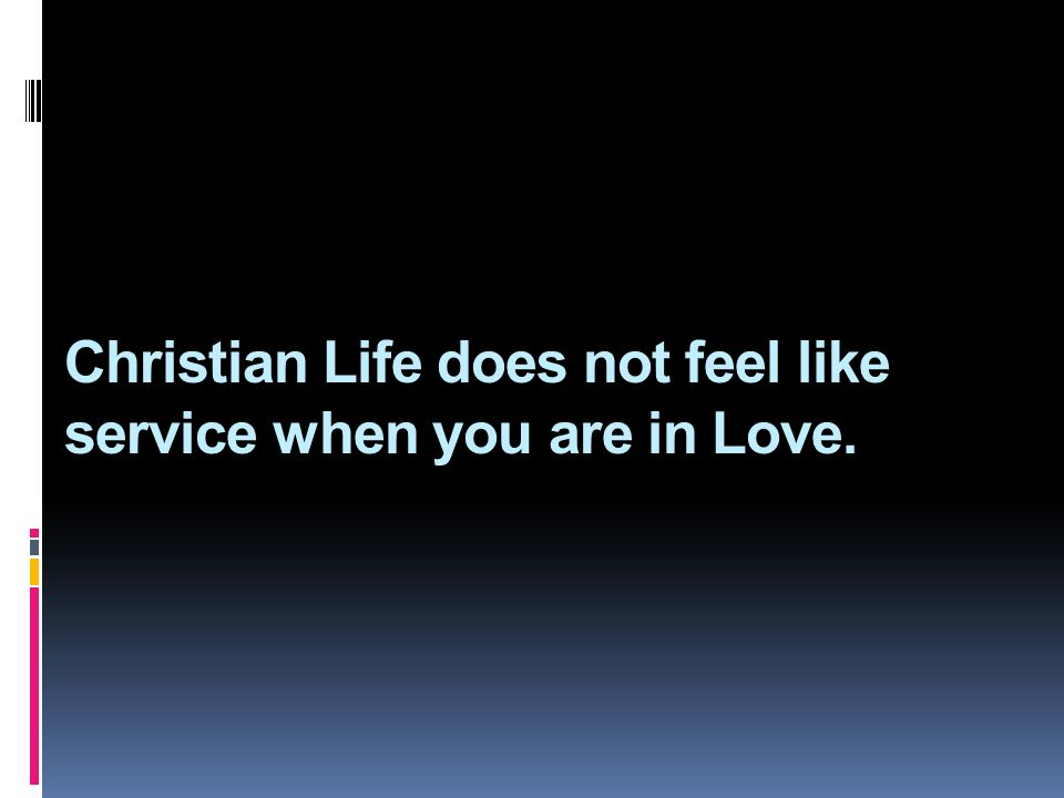 Christian Life does not feel like service when you are in Love.